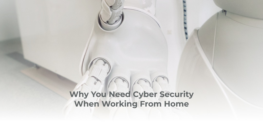 Why You Need Cyber Security When Working From Home