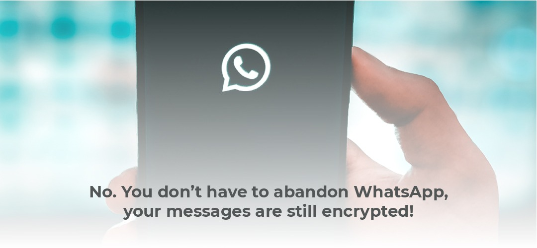 No you don't have to abandon WhatsApp, your messages are still encrypted